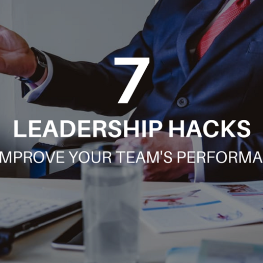 7 Leadership Hacks to Improve Your Team's Performance
