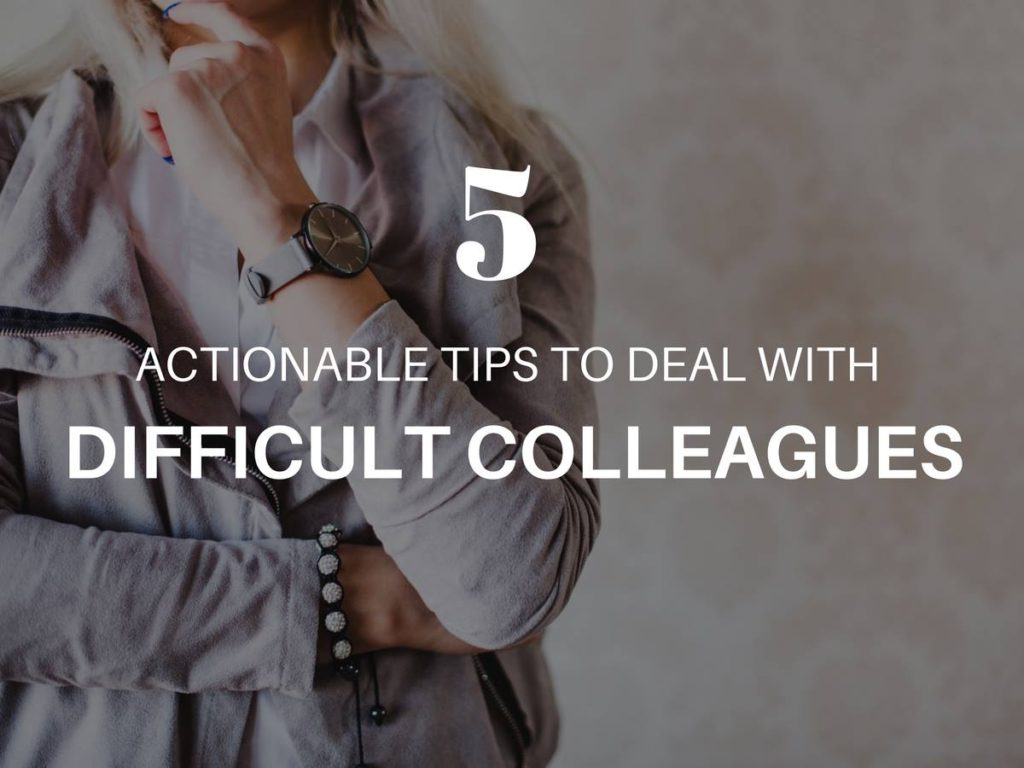 5 ACTIONABLE TIPS TO DEAL WITH DIFFICULT COLLEAGUES