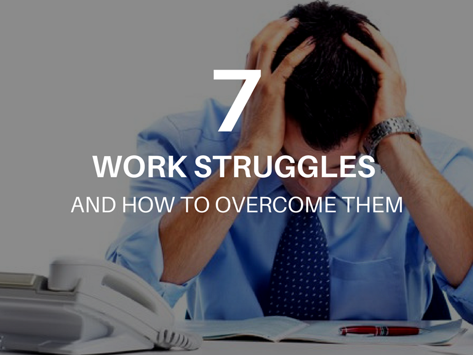 7 Work Struggles And How to Overcome Them